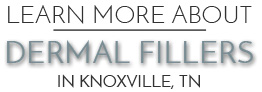 Dermal Fillers Knoxville, TN